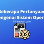Beberapa Pertanyaan Mengenai Sistem Operasi