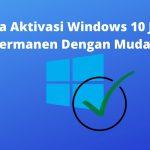 Cara Aktivasi Windows 10 Jadi Permanen Dengan Mudah