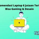 Rekomendasi Laptop 6 Jutaan Terbaik Bisa Gaming & Desain