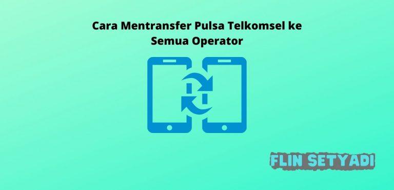 Cara Mentransfer Pulsa Telkomsel ke Semua Operator
